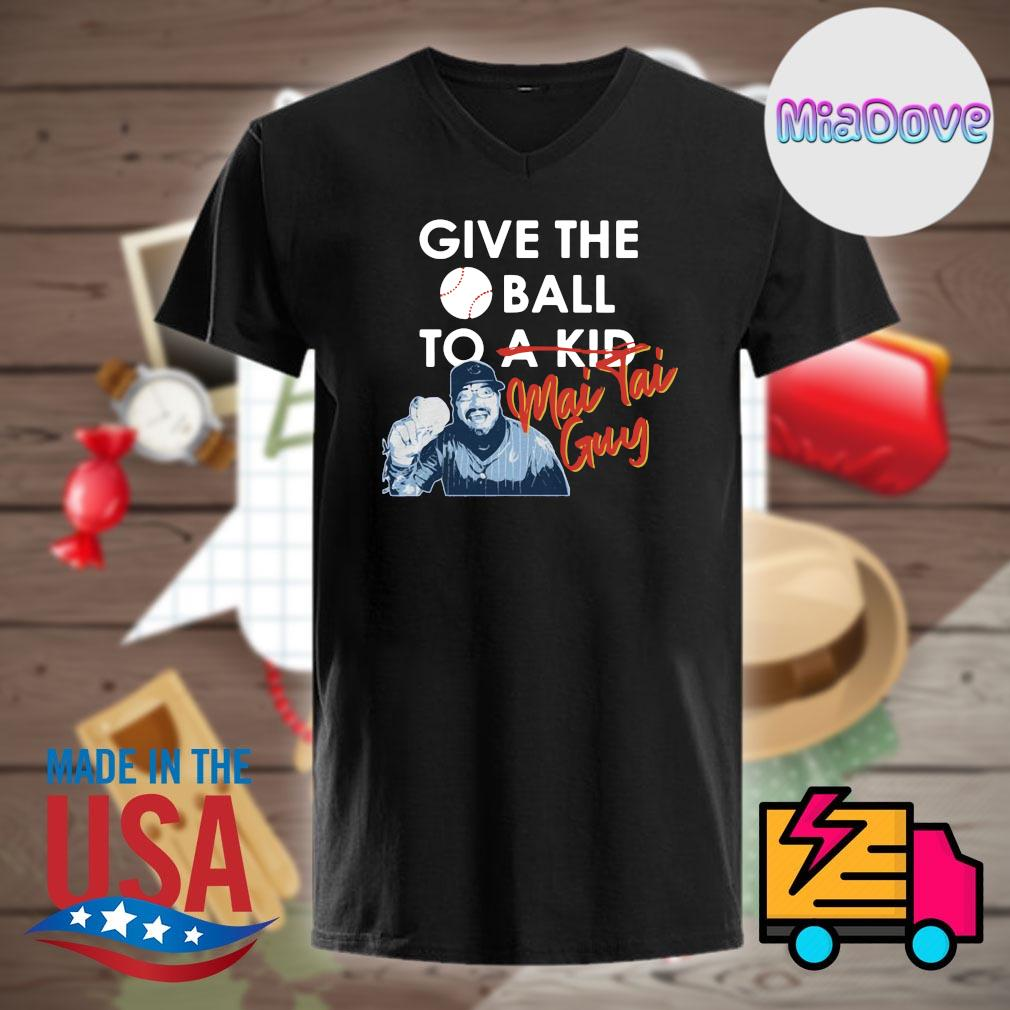 Chicago Cubs give the ball to a kid Mai Tai Guy shirt