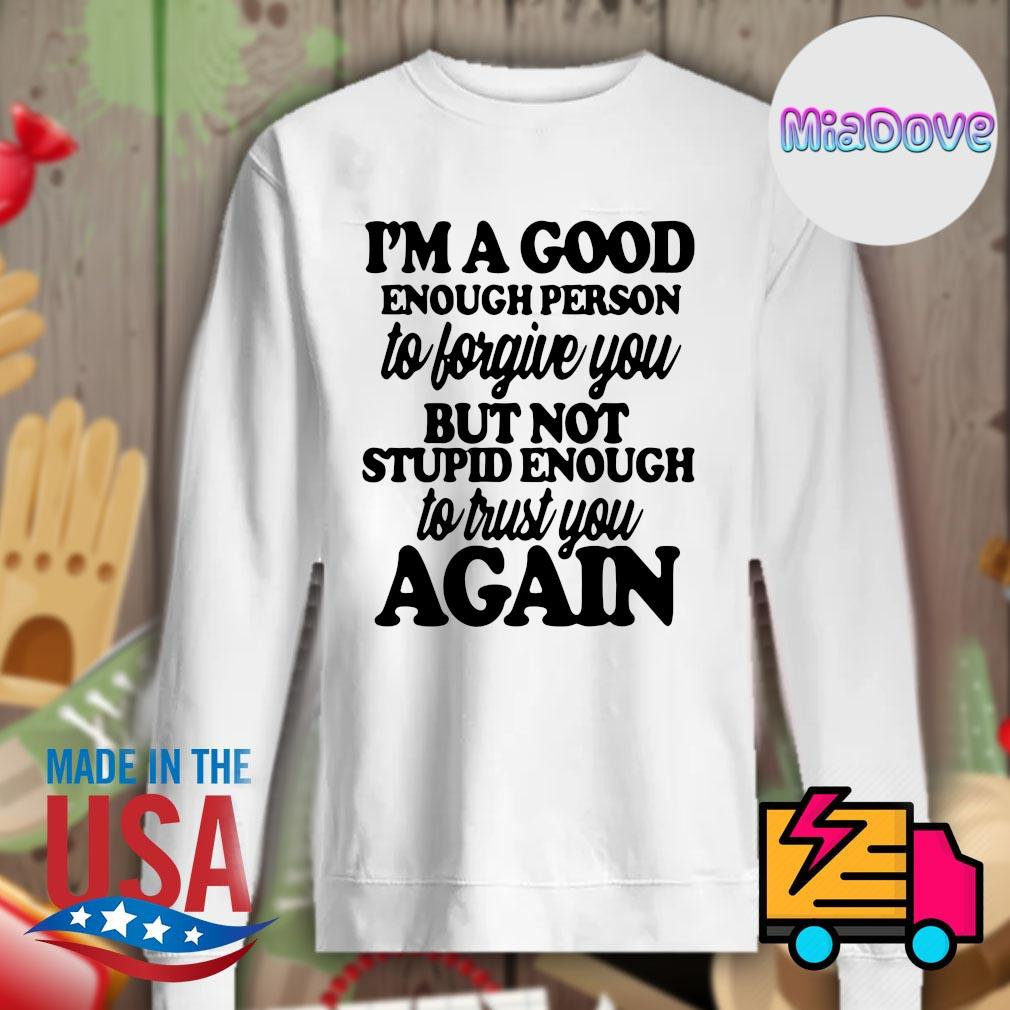I'm a good enough person to forgive you but not stupid enough to trust you again s Sweater