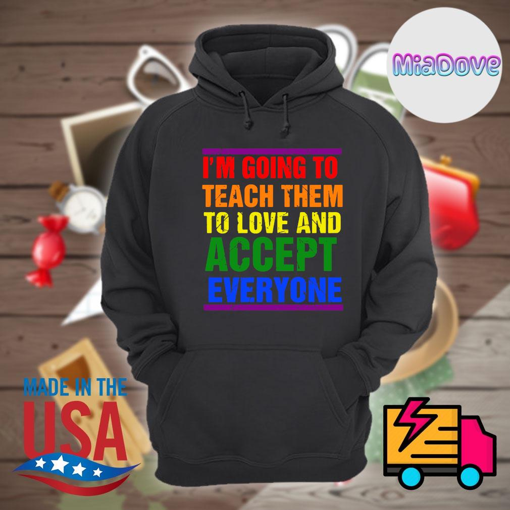 I'm going to teach them to love and accept everyone s Hoodie