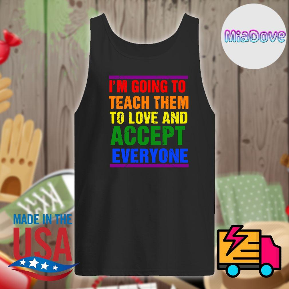 I'm going to teach them to love and accept everyone s Tank-top