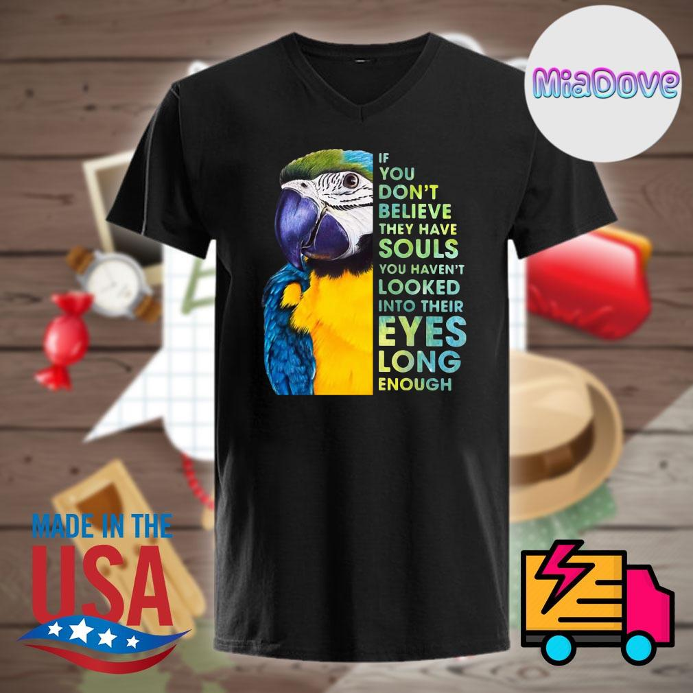 Macaw If you don't believe they have souls you haven't looked into their eyes long enough shirt