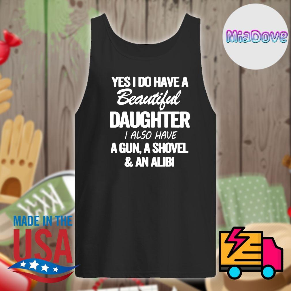 Yes I do have a beautiful daughter I also have a gun a shovel and an alibi s Tank-top