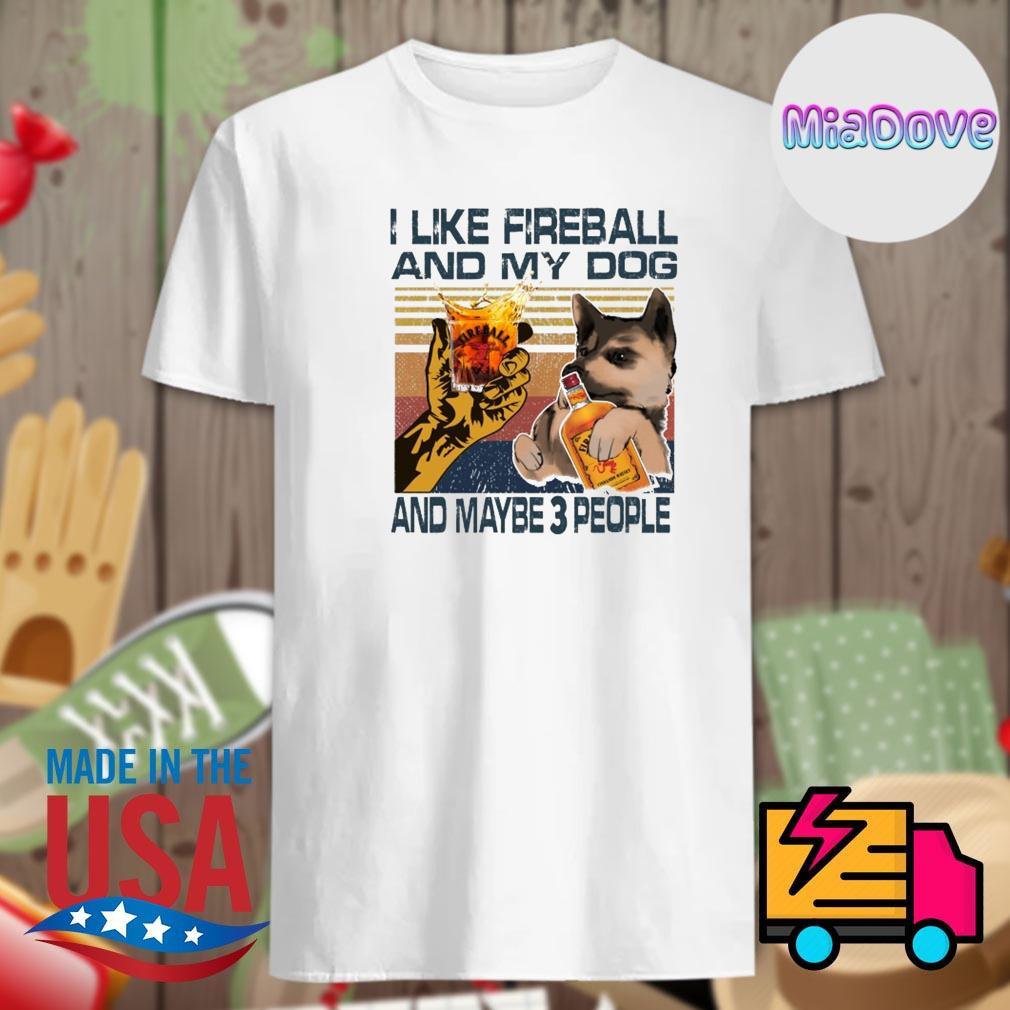 I like fireball and my dog and maybe 3 people shirt
