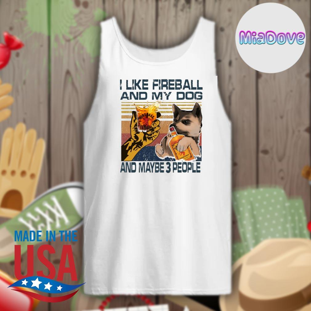 I like fireball and my dog and maybe 3 people s Tank-top