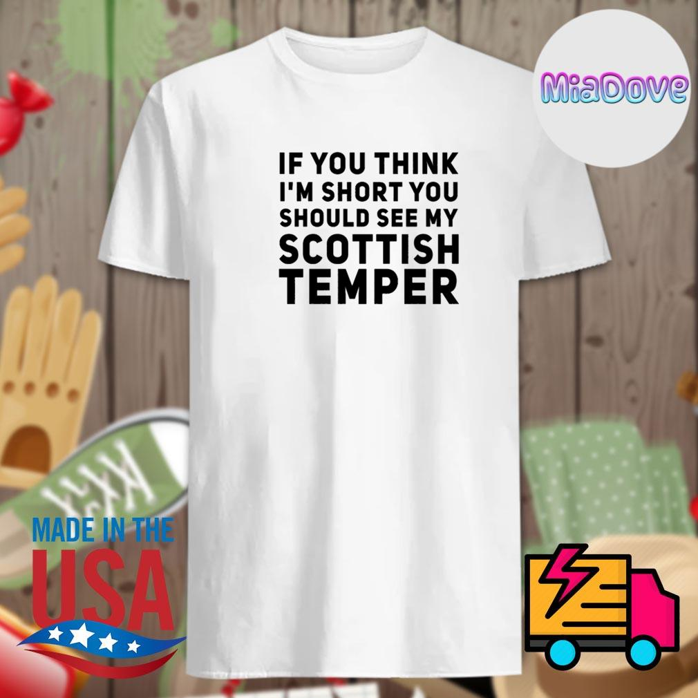 If you think I'm short you should see my scottish temper shirt