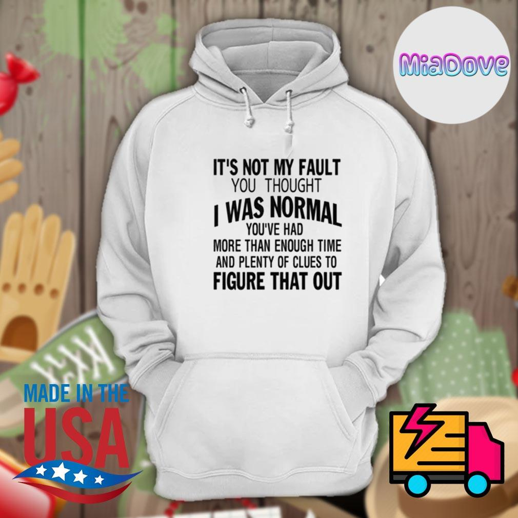 It's not my fault you thought I was normal you've had more than enough time and plenty of clues to figure that out s Hoodie