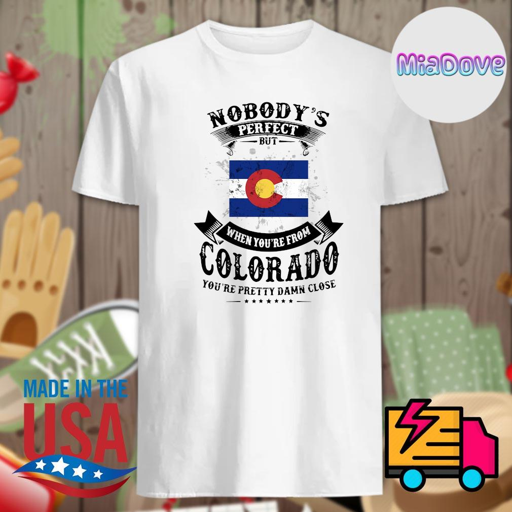 Nobody's perfect but when you're from colorado you're pretty damn close shirt