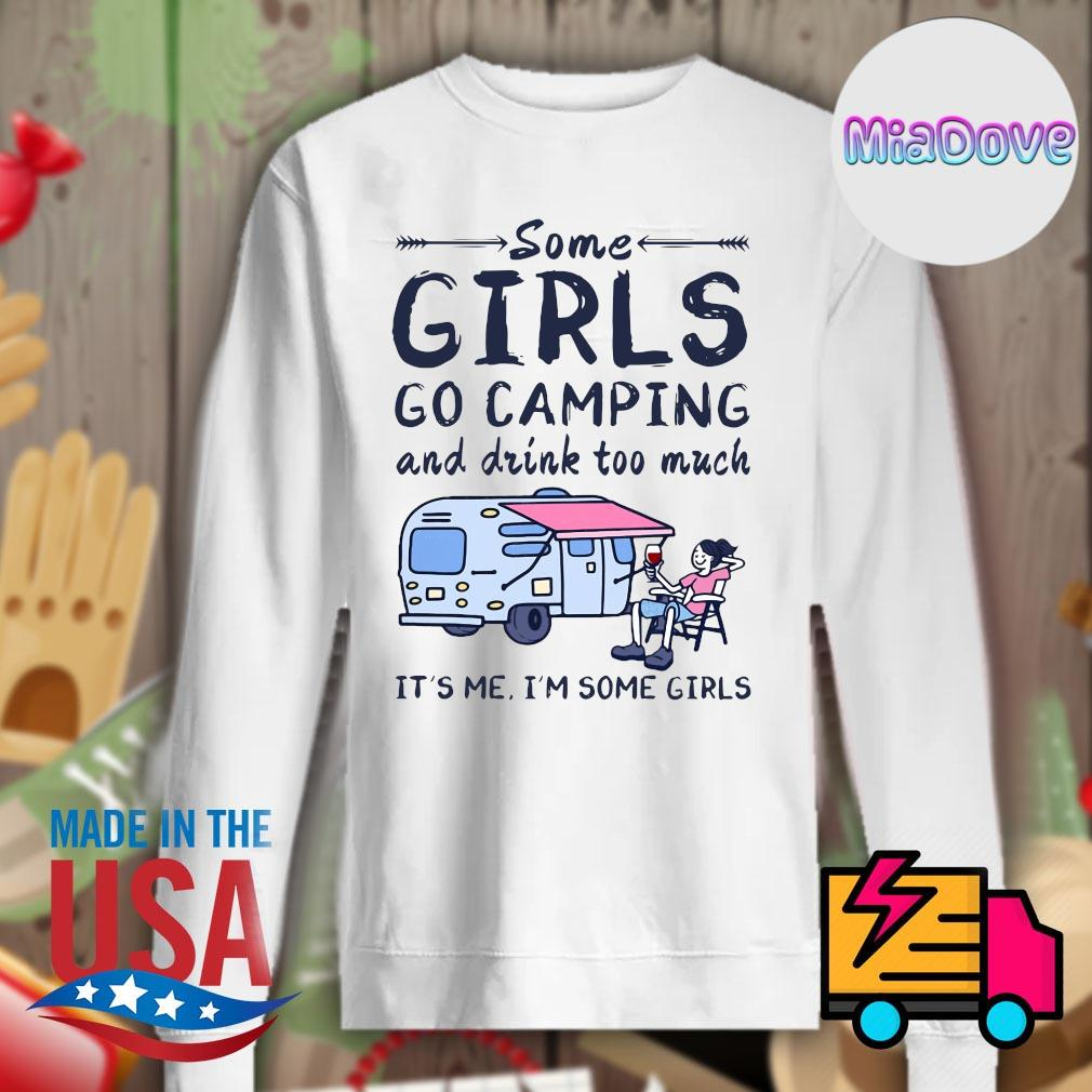 Some girls go camping and drink too much it's me I'm some girls s Sweater