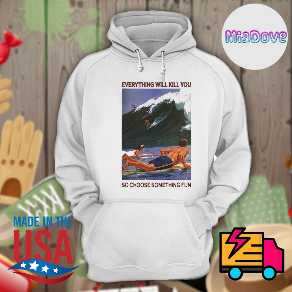 Surfing everything will kill you so choose something fun s Hoodie