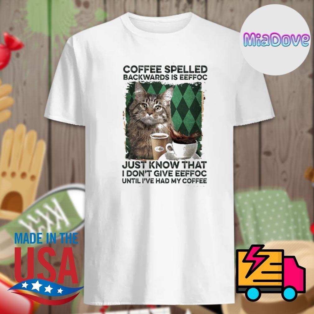 Cat coffee spelled backwards is eeffoc just know that I don't give eeffoc until I've had my coffee shirt