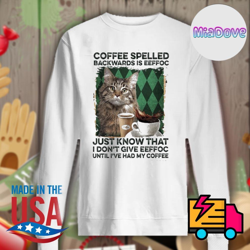 Cat coffee spelled backwards is eeffoc just know that I don't give eeffoc until I've had my coffee s Sweater