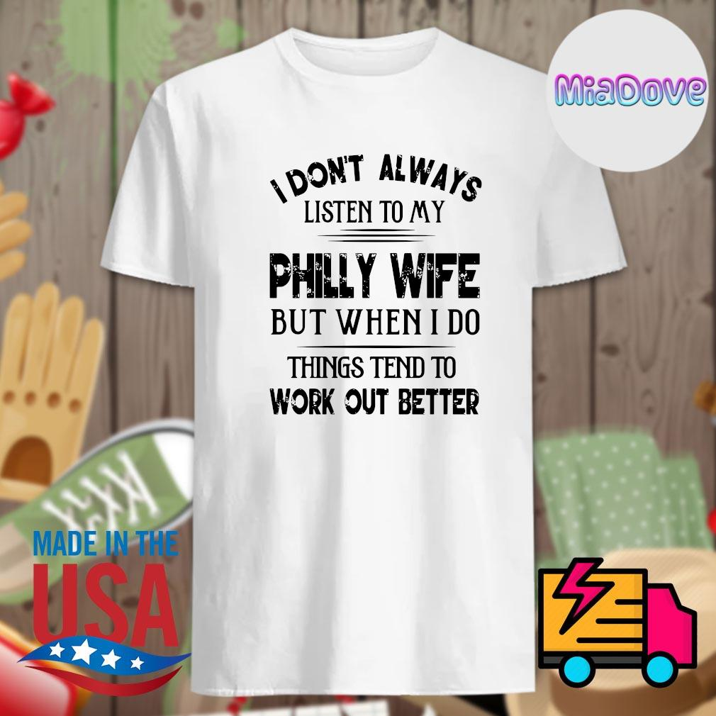 I don't always listen to my philly wife but when I do things tend to work out better shirt