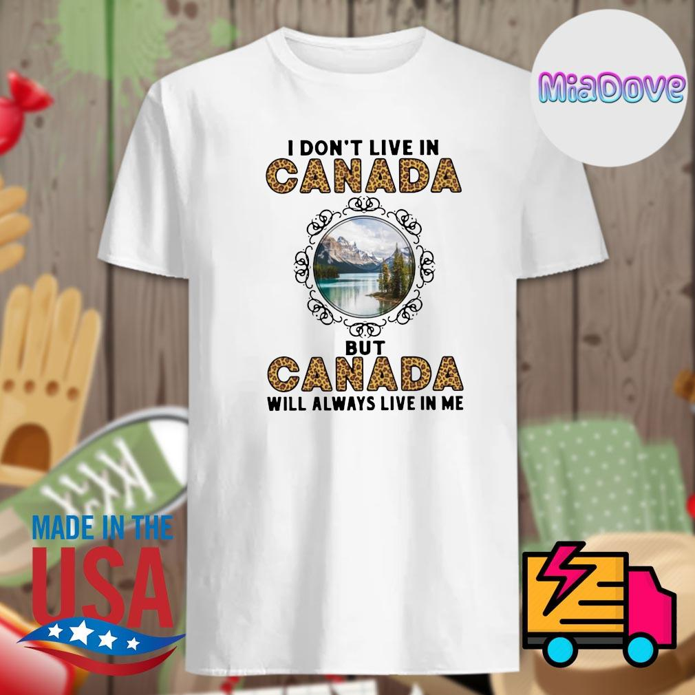 I don't live in Canada but Canada will always live in me shirt