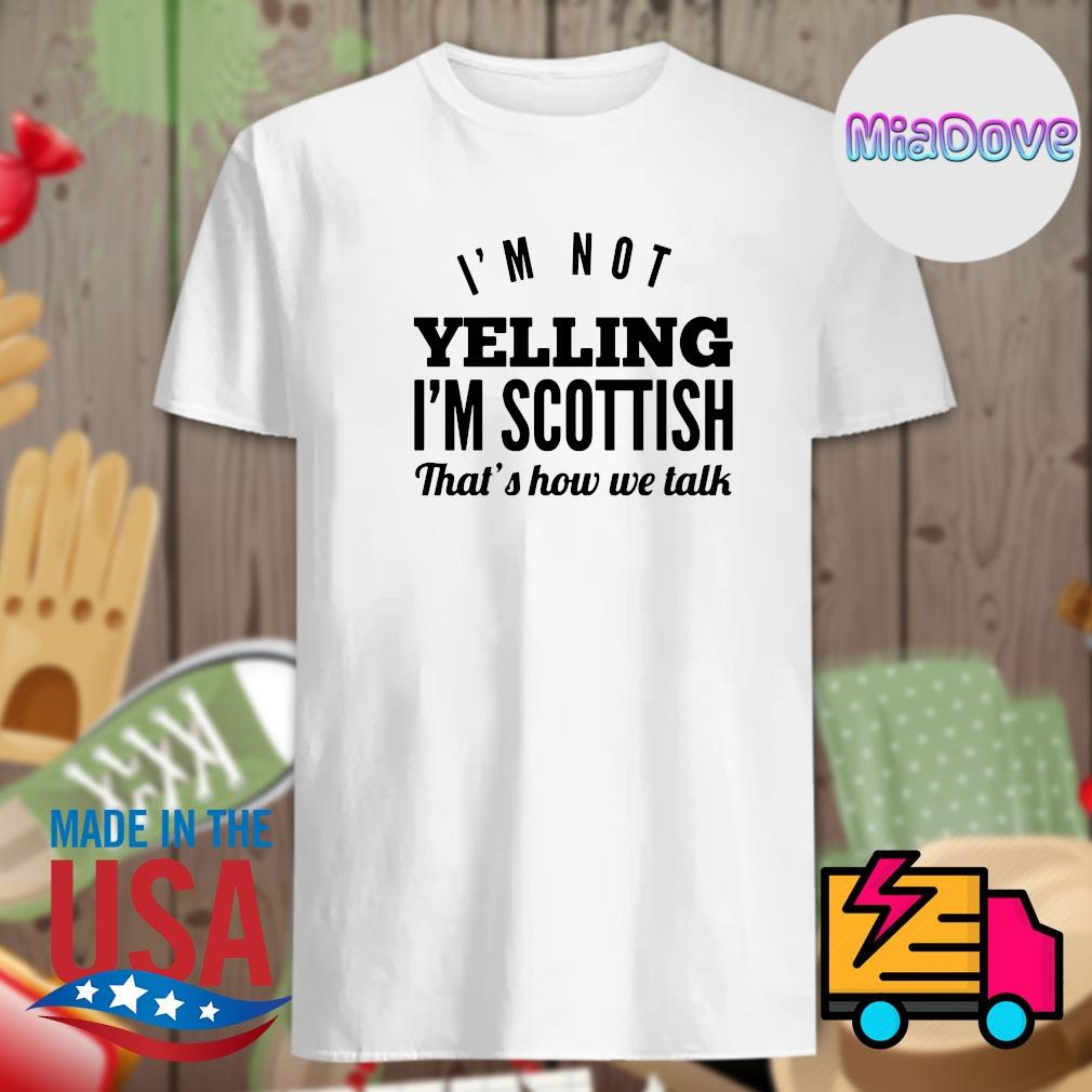 I'm not Yelling I'm Scottish that's how we talk shirt