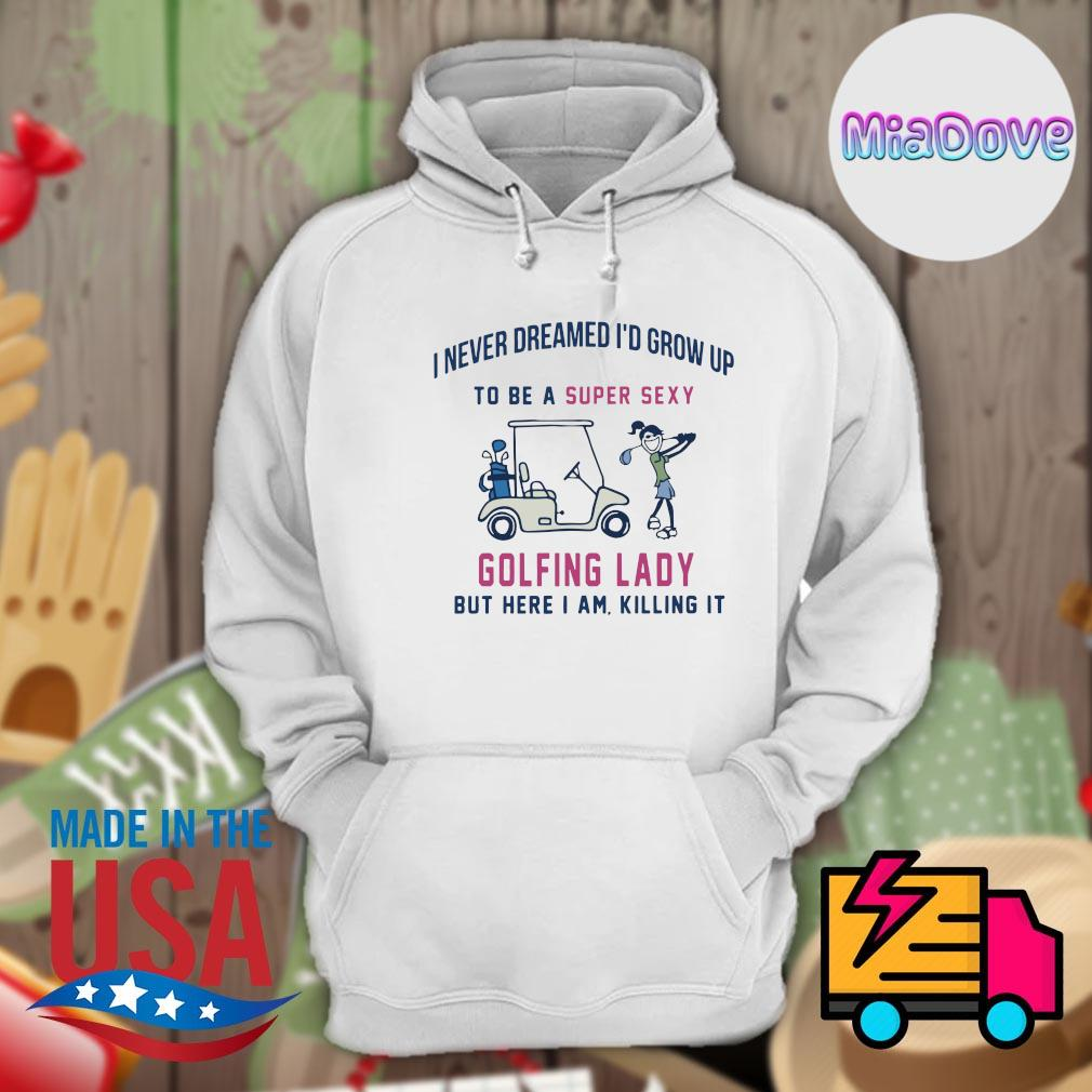 I never dreamed I'd grow up to be super sexy Golfing lady but here I am killing it s Hoodie