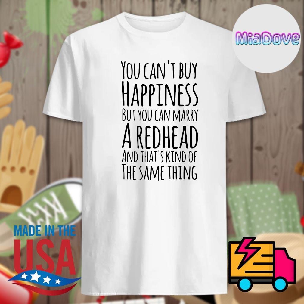 You can't buy happiness but you can marry a Redhead and that's kind of the same thing shirt