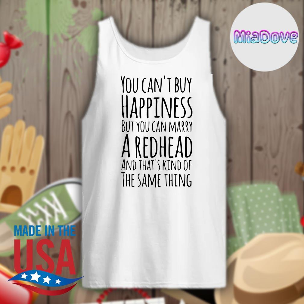 You can't buy happiness but you can marry a Redhead and that's kind of the same thing s Tank-top