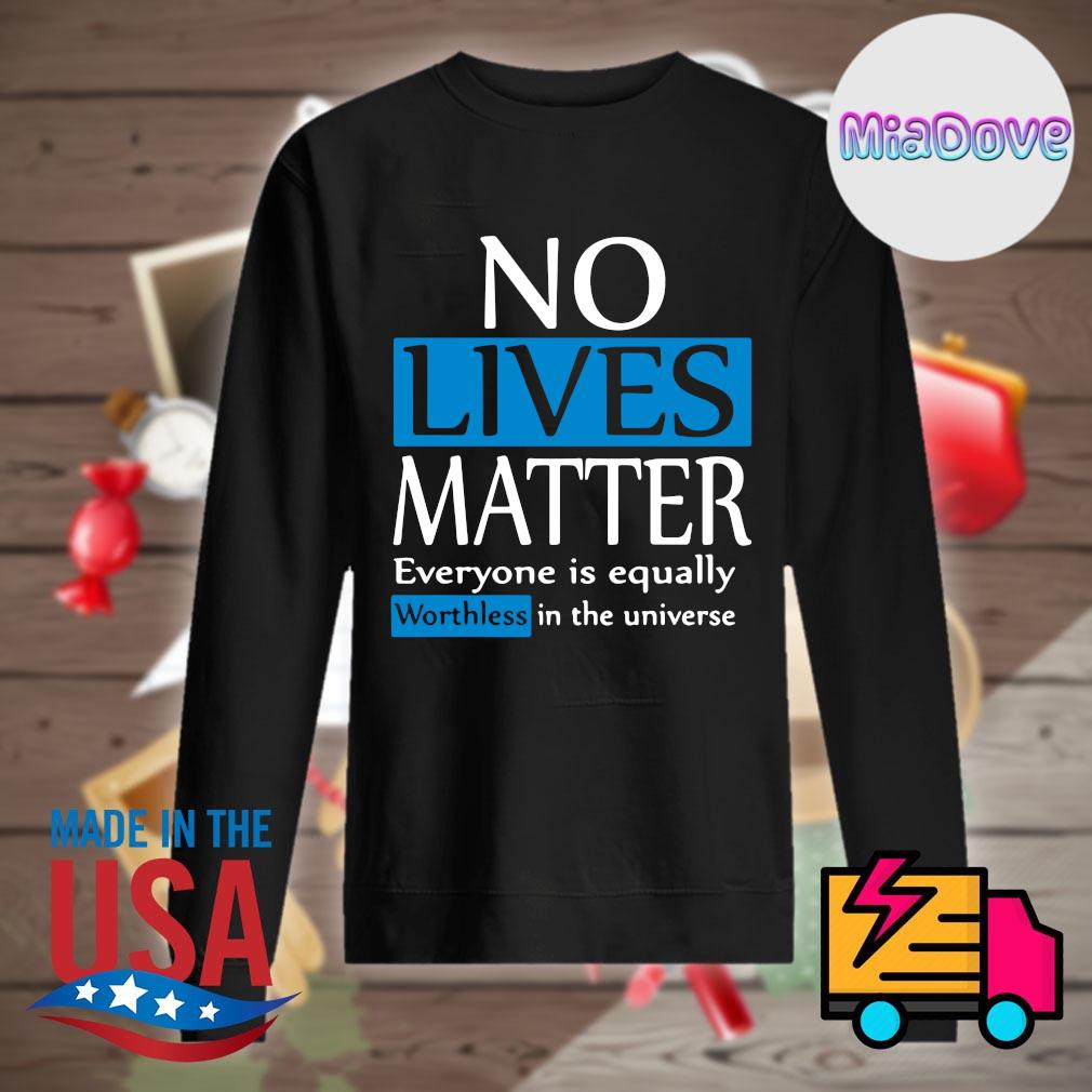 No lives matter everyone is equally worthless in the universe s Sweater