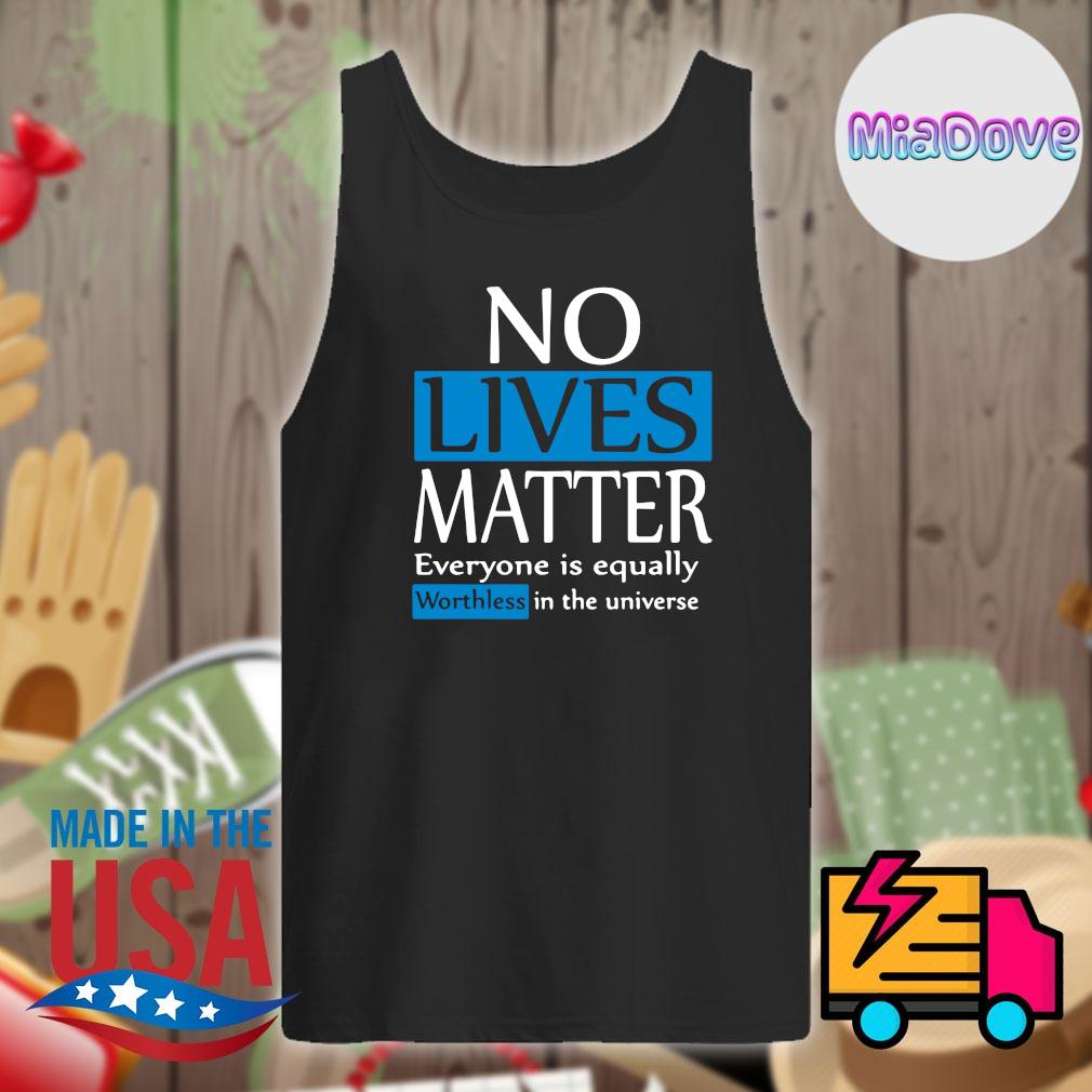 No lives matter everyone is equally worthless in the universe s Tank-top