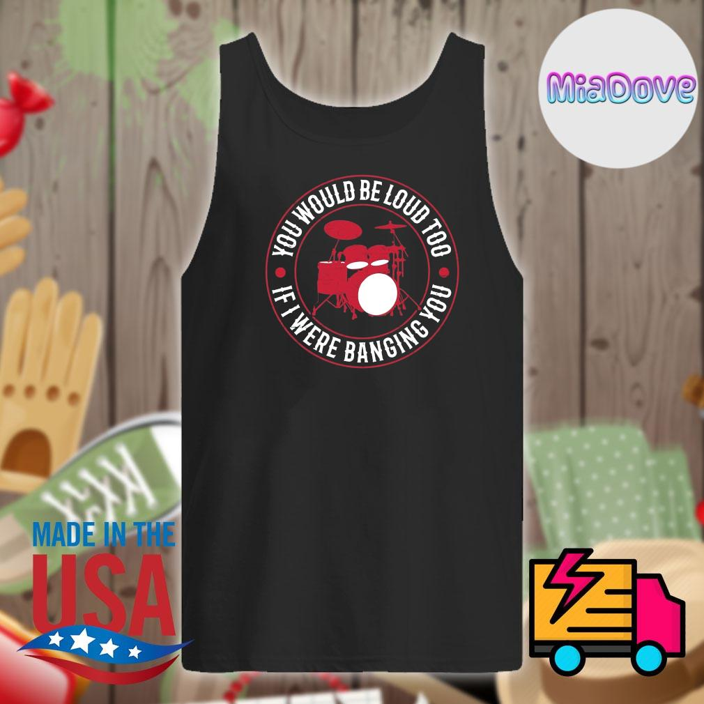 Drum you would be loud too if I were Banging you s Tank-top